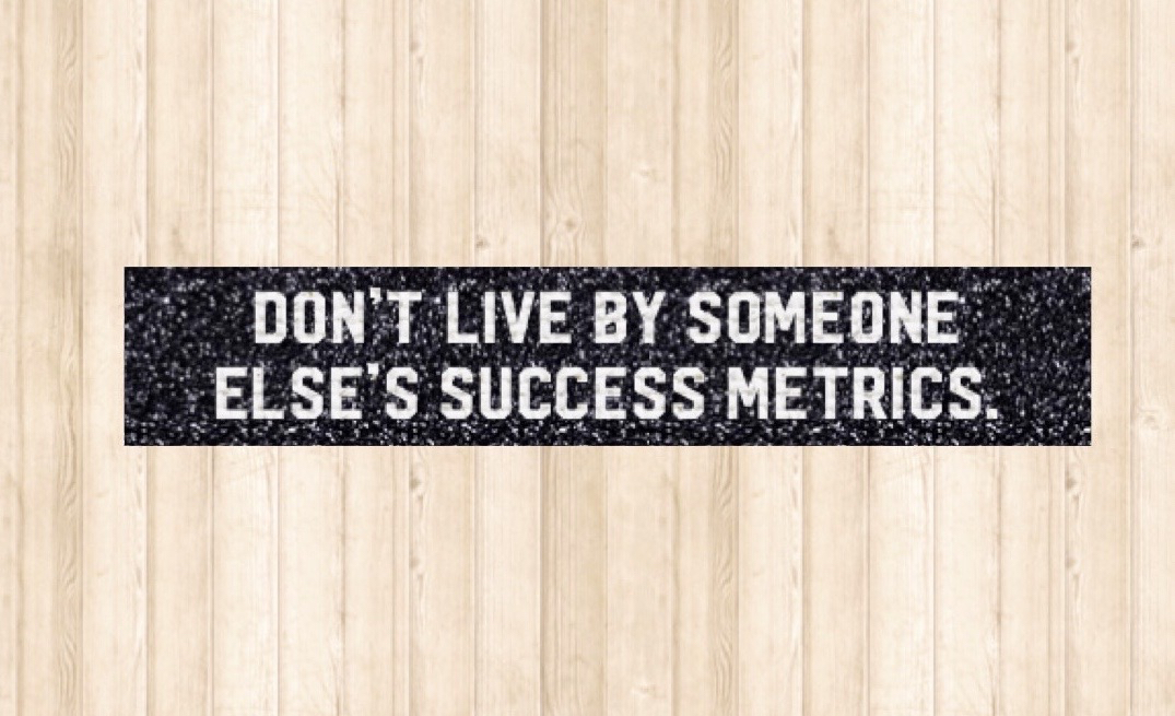 Don't live by someone else's success metric.